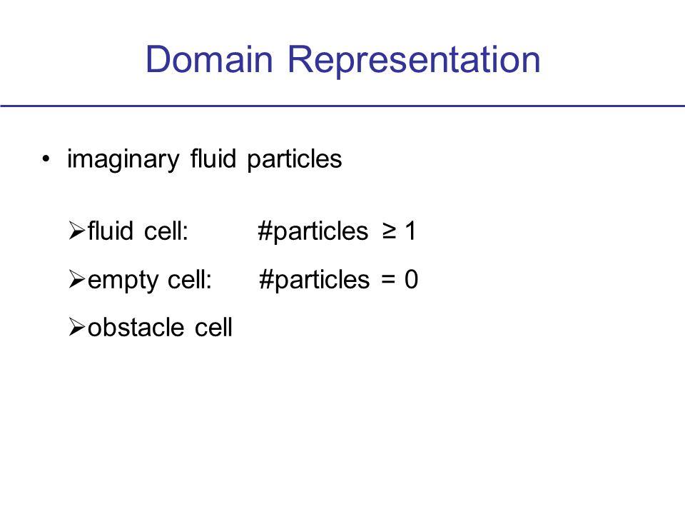 Domain Representation imaginary fluid particles fluid cell: #particles 1 empty cell: #particles = 0 obstacle cell