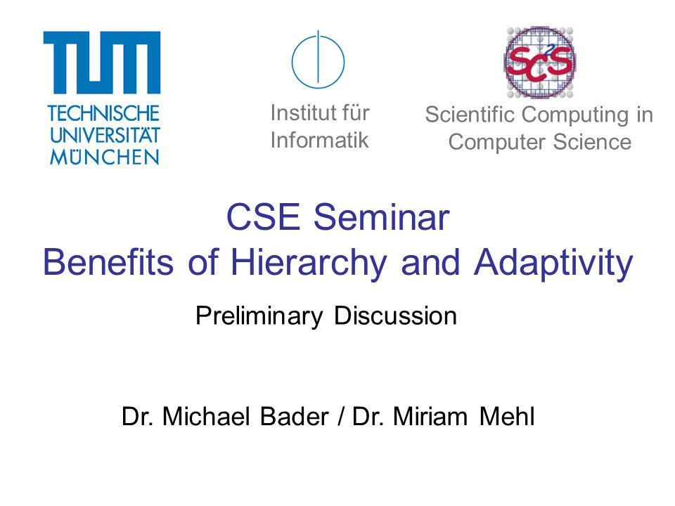 CSE Seminar Benefits of Hierarchy and Adaptivity Preliminary Discussion Dr. Michael Bader / Dr. Miriam Mehl Institut für Informatik Scientific Computi