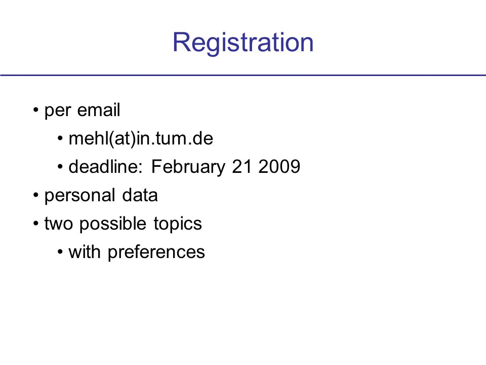 Registration per email mehl(at)in.tum.de deadline: February 21 2009 personal data two possible topics with preferences