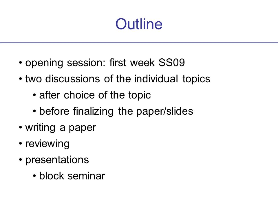Outline opening session: first week SS09 two discussions of the individual topics after choice of the topic before finalizing the paper/slides writing