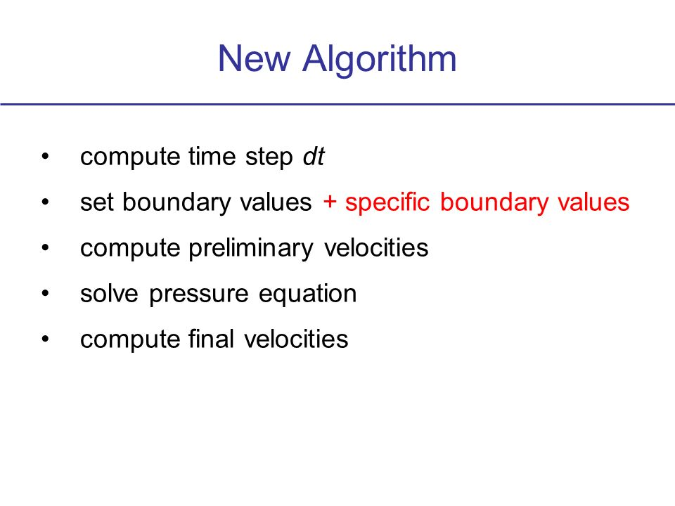 New Algorithm compute time step dt set boundary values + specific boundary values compute preliminary velocities solve pressure equation compute final velocities