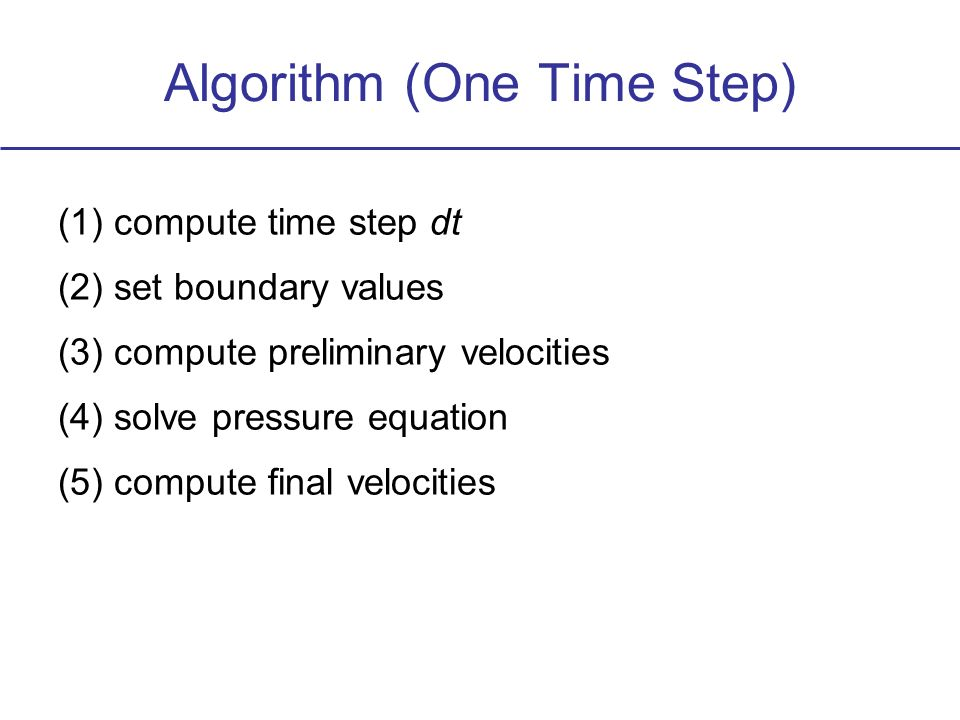 Algorithm (One Time Step) (1)compute time step dt (2)set boundary values (3)compute preliminary velocities (4)solve pressure equation (5)compute final velocities