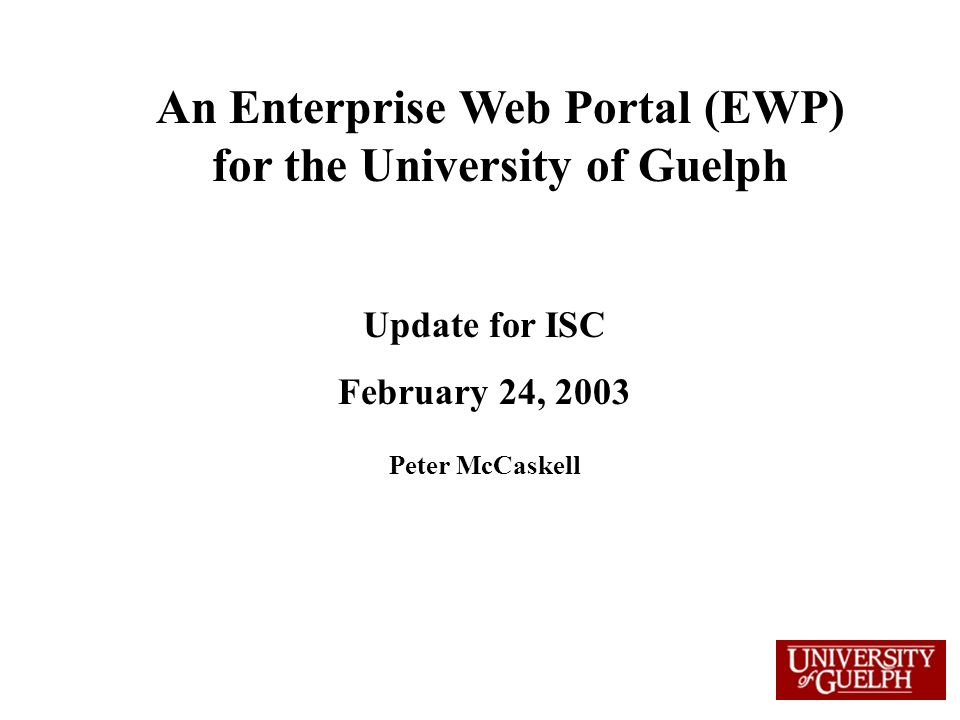 An Enterprise Web Portal (EWP) for the University of Guelph Update for ISC February 24, 2003 Peter McCaskell