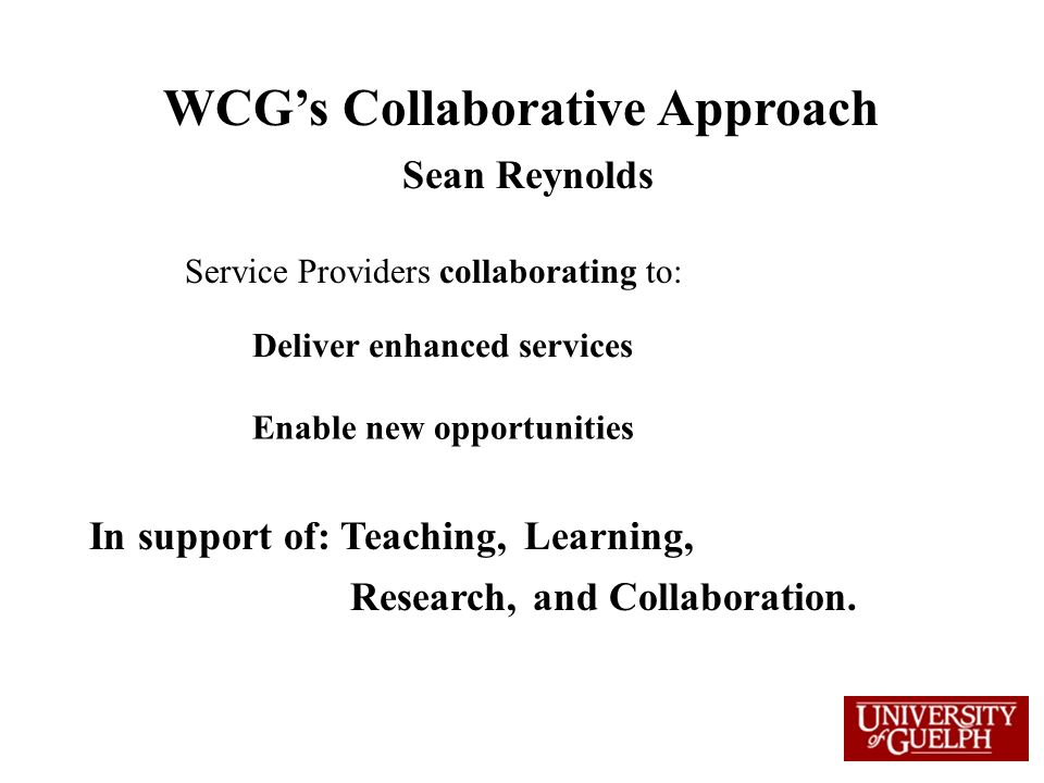 WCGs Collaborative Approach Sean Reynolds Service Providers collaborating to: Enable new opportunities Deliver enhanced services In support of: Teachi