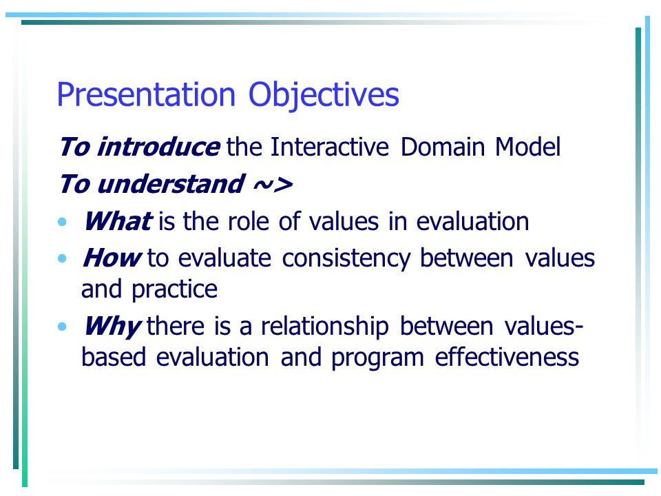 Presentation Objectives To introduce the Interactive Domain Model To understand ~> What is the role of values in evaluation How to evaluate consistenc