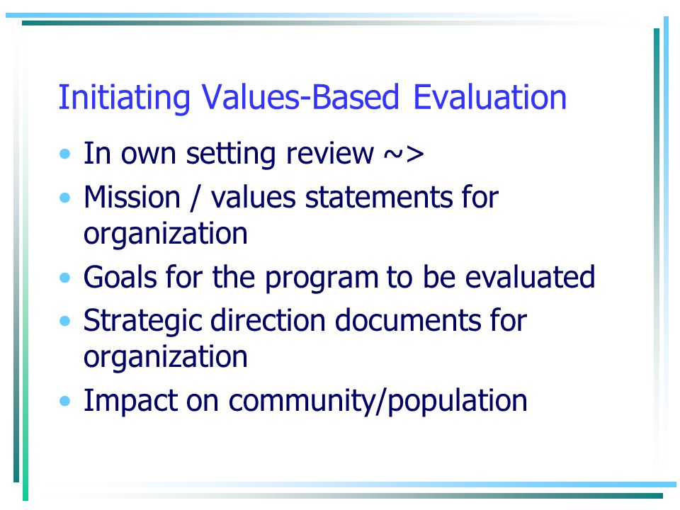 Initiating Values-Based Evaluation In own setting review ~> Mission / values statements for organization Goals for the program to be evaluated Strateg