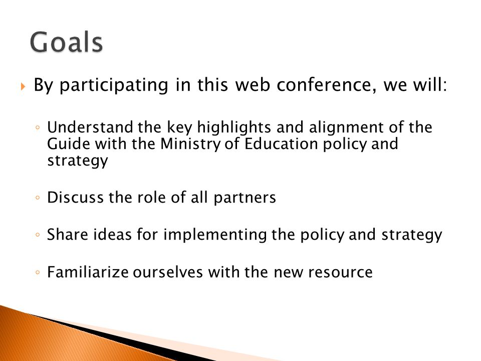 By participating in this web conference, we will: Understand the key highlights and alignment of the Guide with the Ministry of Education policy and strategy Discuss the role of all partners Share ideas for implementing the policy and strategy Familiarize ourselves with the new resource