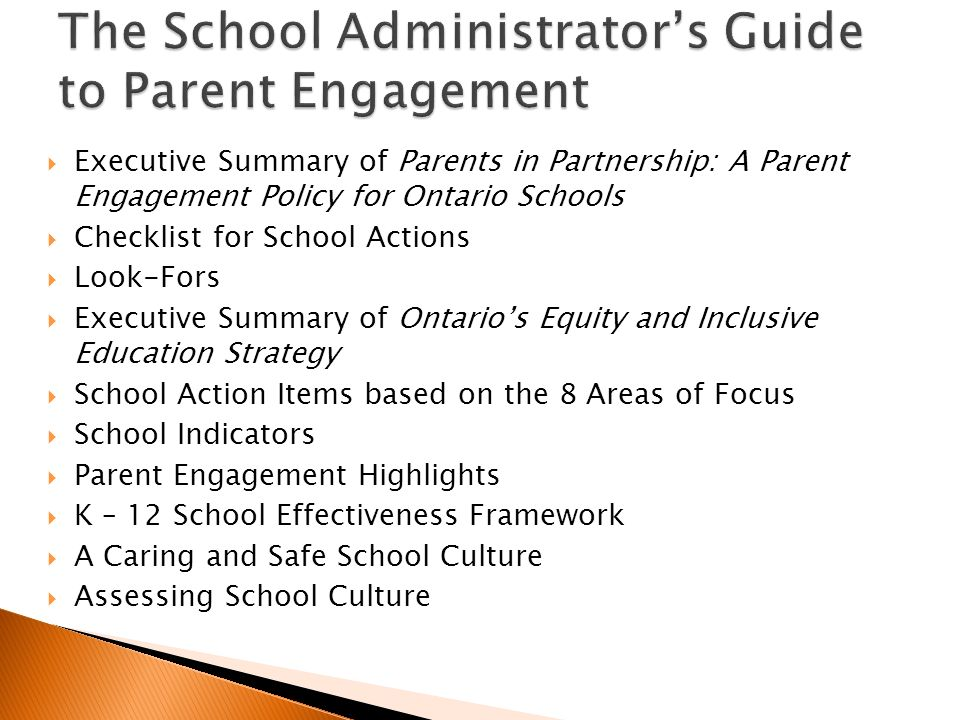 Executive Summary of Parents in Partnership: A Parent Engagement Policy for Ontario Schools Checklist for School Actions Look-Fors Executive Summary of Ontarios Equity and Inclusive Education Strategy School Action Items based on the 8 Areas of Focus School Indicators Parent Engagement Highlights K – 12 School Effectiveness Framework A Caring and Safe School Culture Assessing School Culture