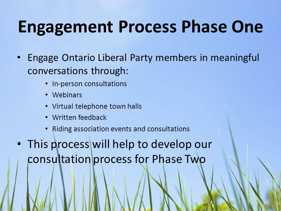 Engagement Process Phase One Engage Ontario Liberal Party members in meaningful conversations through: In-person consultations Webinars Virtual telephone town halls Written feedback Riding association events and consultations This process will help to develop our consultation process for Phase Two