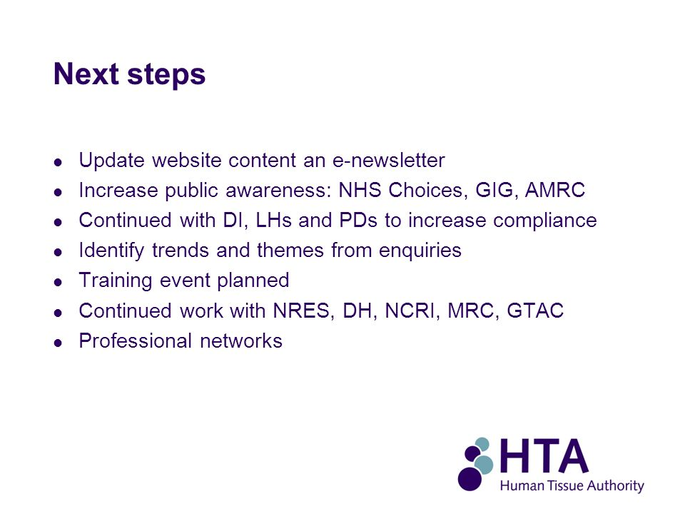 Next steps Update website content an e-newsletter Increase public awareness: NHS Choices, GIG, AMRC Continued with DI, LHs and PDs to increase compliance Identify trends and themes from enquiries Training event planned Continued work with NRES, DH, NCRI, MRC, GTAC Professional networks