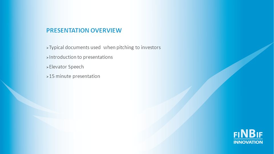 PRESENTATION OVERVIEW Typical documents used when pitching to investors Introduction to presentations Elevator Speech 15 minute presentation