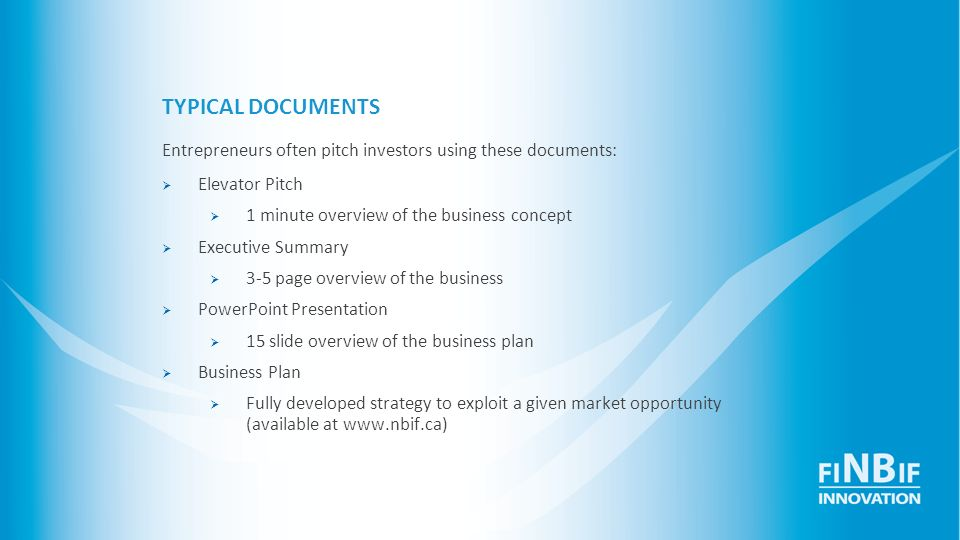 TYPICAL DOCUMENTS Entrepreneurs often pitch investors using these documents: Elevator Pitch 1 minute overview of the business concept Executive Summar