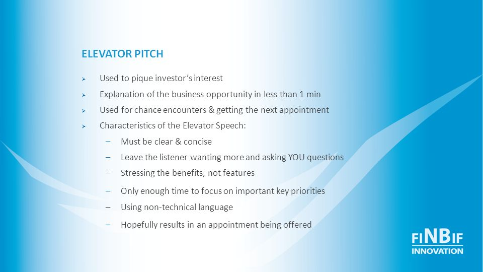 ELEVATOR PITCH Challenges: Choose essential points & the right number of topics to present in a timely fashion Sounding natural and keeping the investor interested Requires rigorous thought and preparation Practice.