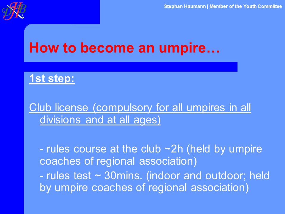 How to become an umpire… 1st step: Club license (compulsory for all umpires in all divisions and at all ages) - rules course at the club ~2h (held by