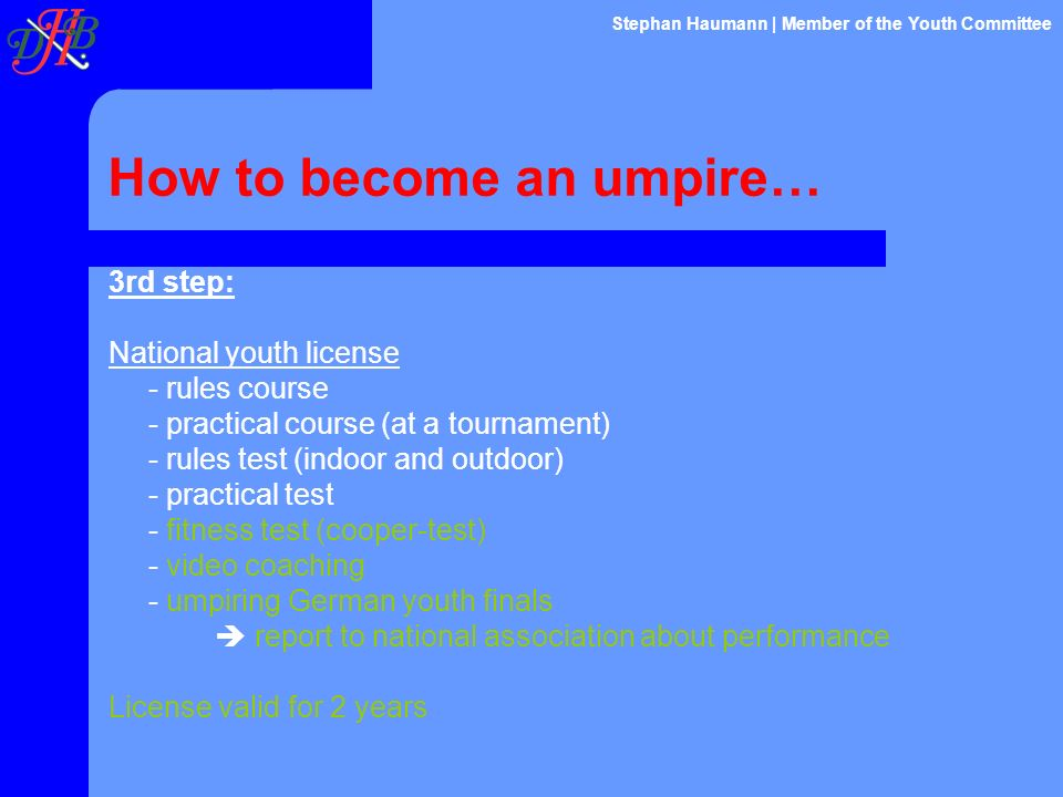 How to become an umpire… 3rd step: National youth license - rules course - practical course (at a tournament) - rules test (indoor and outdoor) - prac