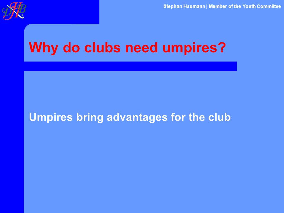 Why do clubs need umpires? Umpires bring advantages for the club Stephan Haumann | Member of the Youth Committee
