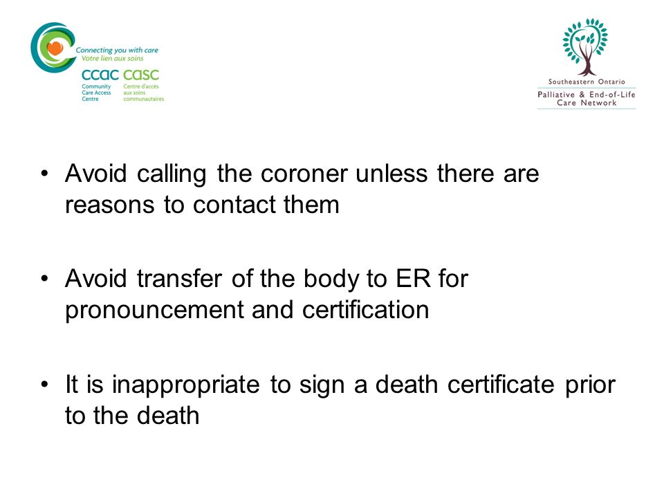 Avoid calling the coroner unless there are reasons to contact them Avoid transfer of the body to ER for pronouncement and certification It is inapprop