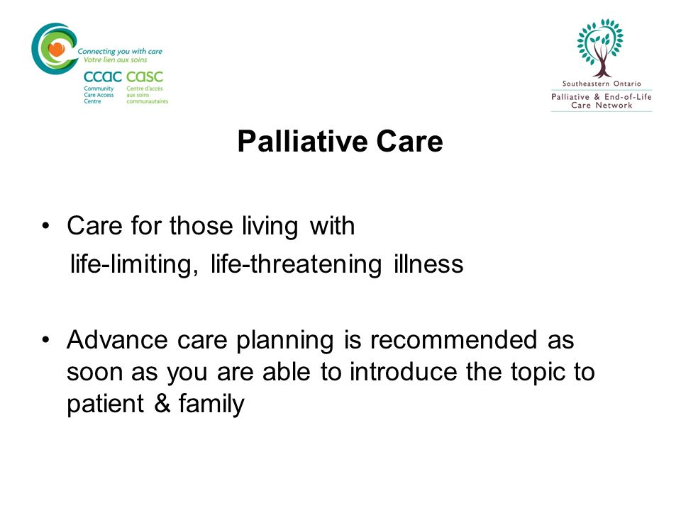 Palliative Care Care for those living with life-limiting, life-threatening illness Advance care planning is recommended as soon as you are able to int