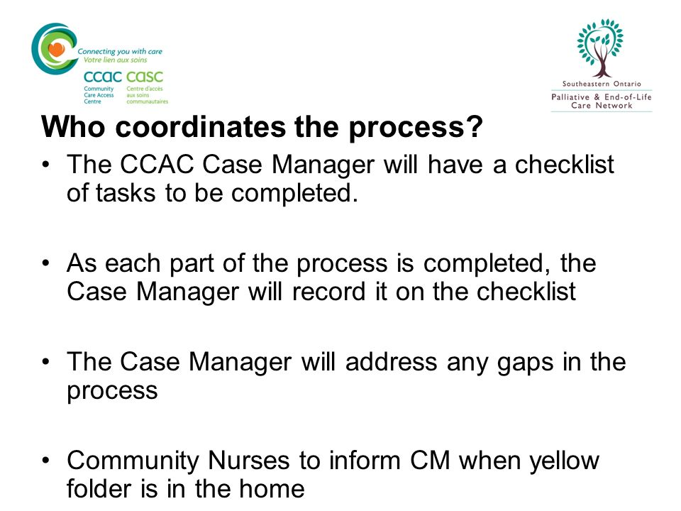 Who coordinates the process? The CCAC Case Manager will have a checklist of tasks to be completed. As each part of the process is completed, the Case