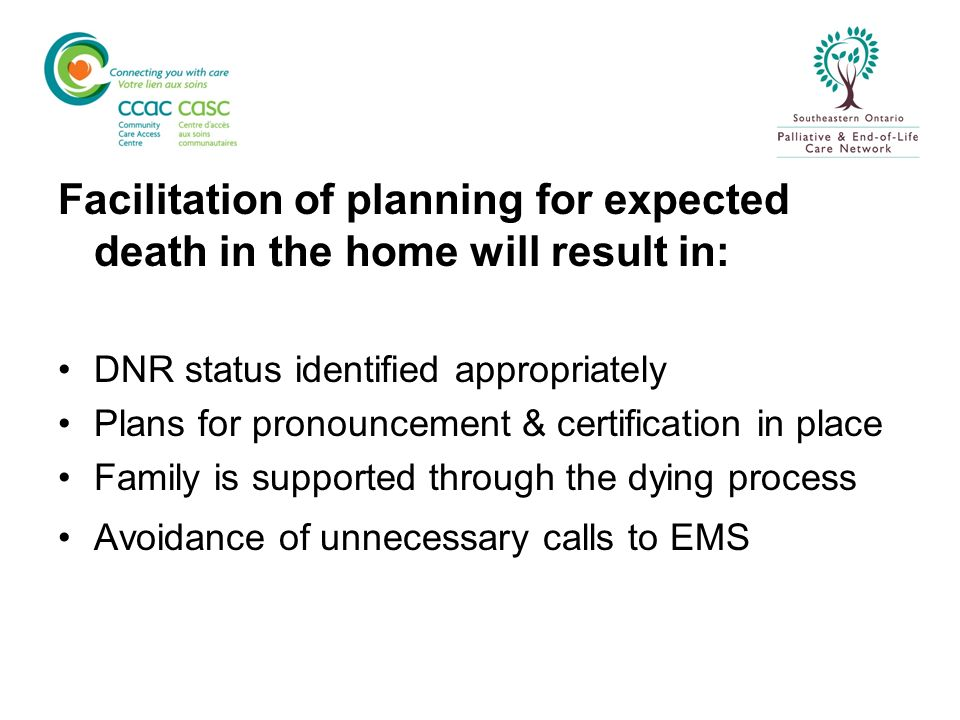 Facilitation of planning for expected death in the home will result in: DNR status identified appropriately Plans for pronouncement & certification in