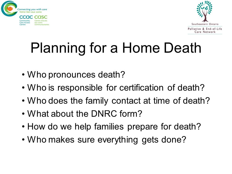 Planning for a Home Death Who pronounces death? Who is responsible for certification of death? Who does the family contact at time of death? What abou