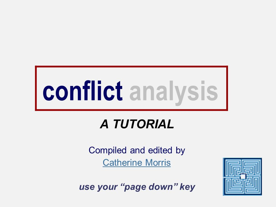 conflict analysis A TUTORIAL Compiled and edited by Catherine Morris use your page down key