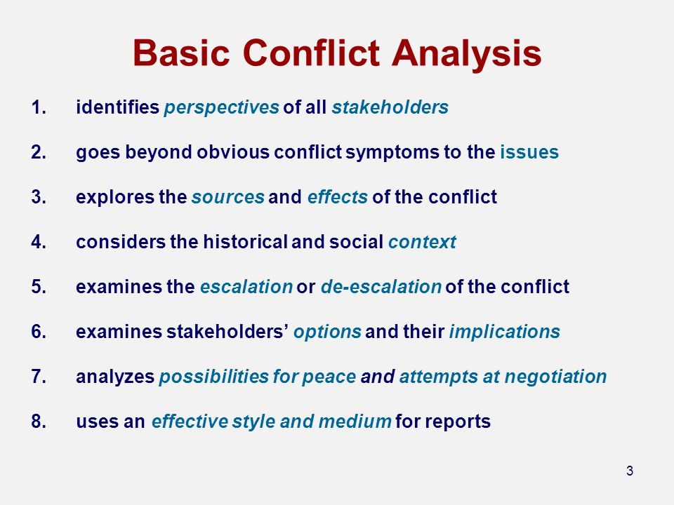 3 Basic Conflict Analysis 1.identifies perspectives of all stakeholders 2.goes beyond obvious conflict symptoms to the issues 3.explores the sources and effects of the conflict 4.considers the historical and social context 5.examines the escalation or de-escalation of the conflict 6.examines stakeholders options and their implications 7.analyzes possibilities for peace and attempts at negotiation 8.uses an effective style and medium for reports
