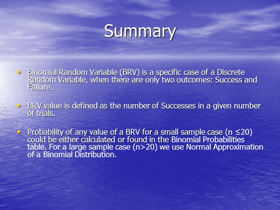 Summary Binomial Random Variable (BRV) is a specific case of a Discrete Random Variable, when there are only two outcomes: Success and Failure. Binomi