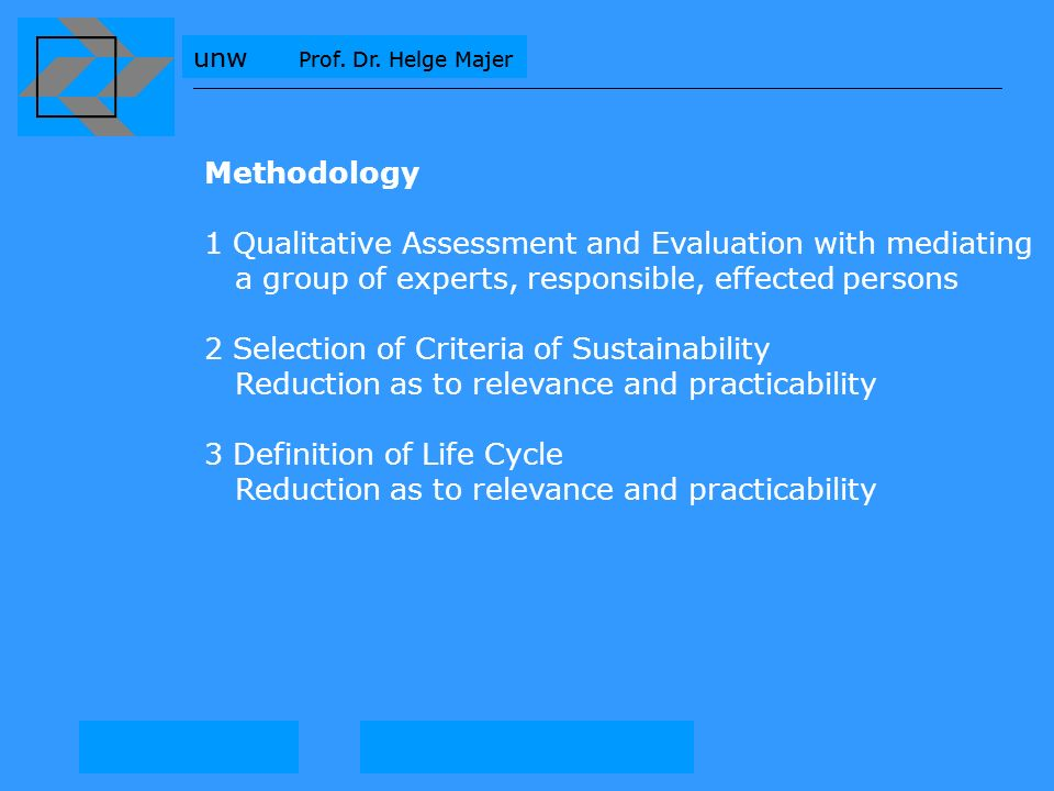 unw Prof. Dr. Helge Majer Methodology 1 Qualitative Assessment and Evaluation with mediating a group of experts, responsible, effected persons 2 Selec