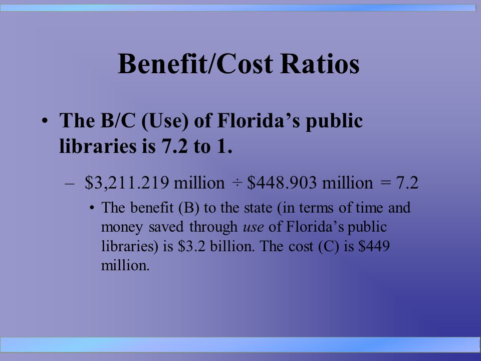Benefit/Cost Ratios The B/C (Use) of Floridas public libraries is 7.2 to 1.