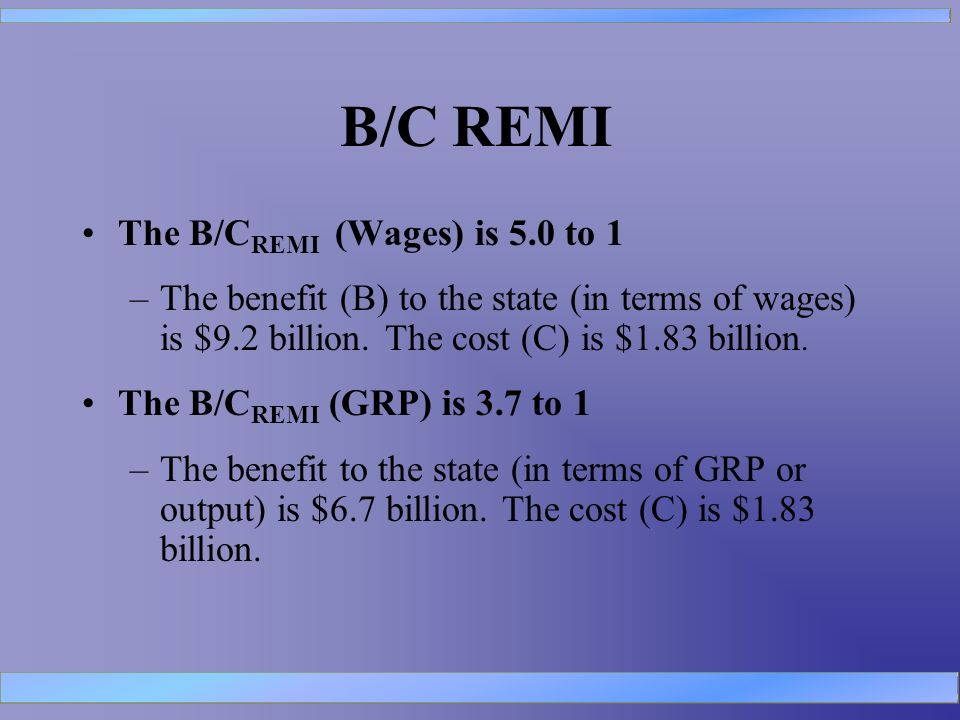 B/C REMI The B/C REMI (Wages) is 5.0 to 1 –The benefit (B) to the state (in terms of wages) is $9.2 billion.