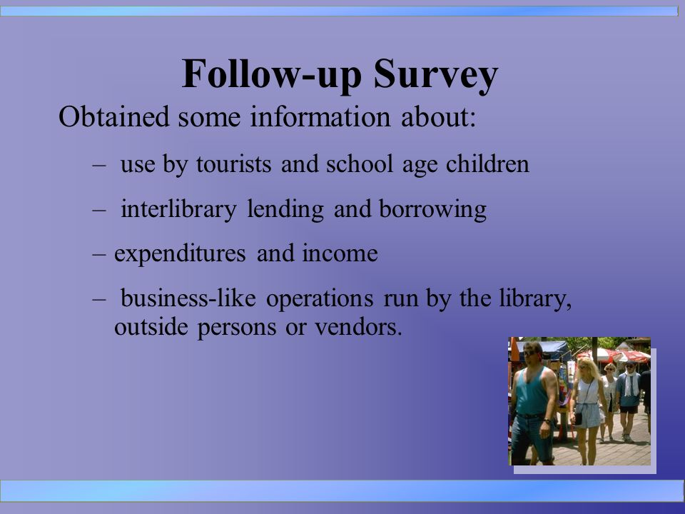 Follow-up Survey Obtained some information about: – use by tourists and school age children – interlibrary lending and borrowing –expenditures and income – business-like operations run by the library, outside persons or vendors.