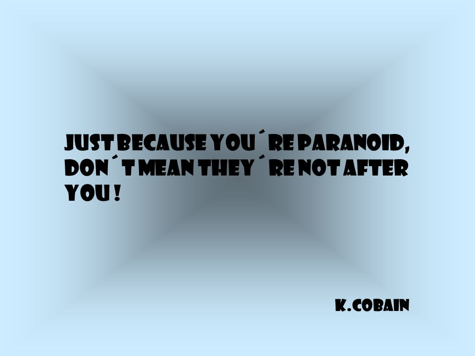 Just because you´re paranoid, don´t mean they´re not after you ! K.Cobain