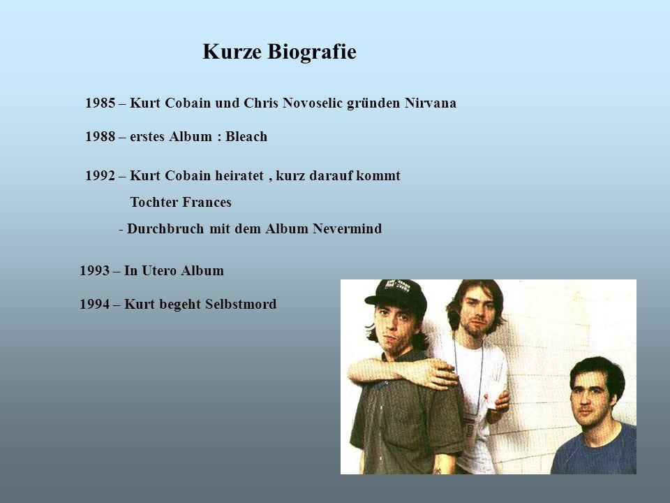 1985 – Kurt Cobain und Chris Novoselic gründen Nirvana 1988 – erstes Album : Bleach 1992 – Kurt Cobain heiratet, kurz darauf kommt Tochter Frances - Durchbruch mit dem Album Nevermind 1993 – In Utero Album 1994 – Kurt begeht Selbstmord Kurze Biografie