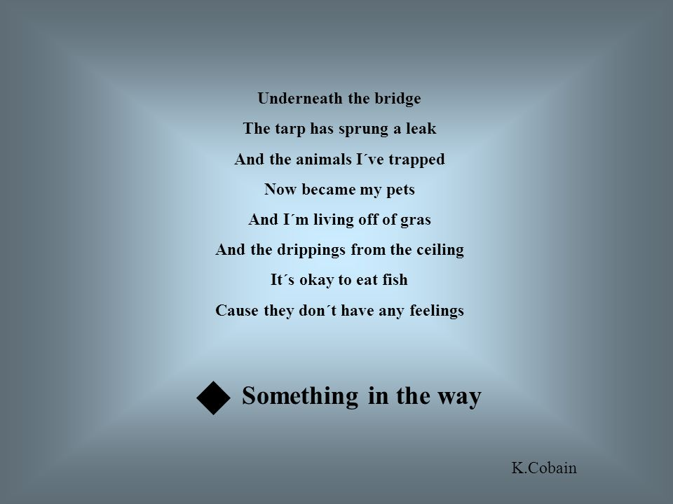 Underneath the bridge The tarp has sprung a leak And the animals I´ve trapped Now became my pets And I´m living off of gras And the drippings from the ceiling It´s okay to eat fish Cause they don´t have any feelings Something in the way K.Cobain