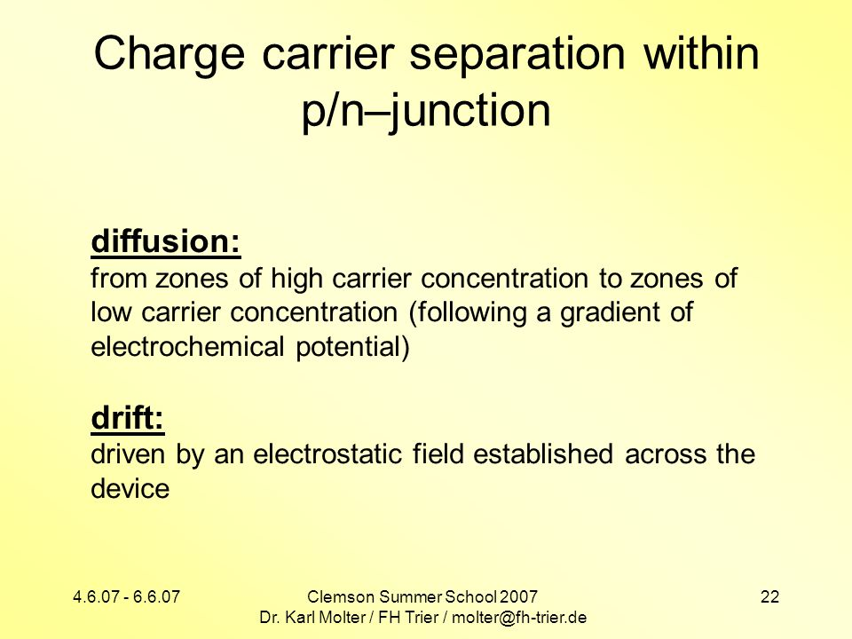 4.6.07 - 6.6.07Clemson Summer School 2007 Dr. Karl Molter / FH Trier / molter@fh-trier.de 22 Charge carrier separation within p/n–junction diffusion: