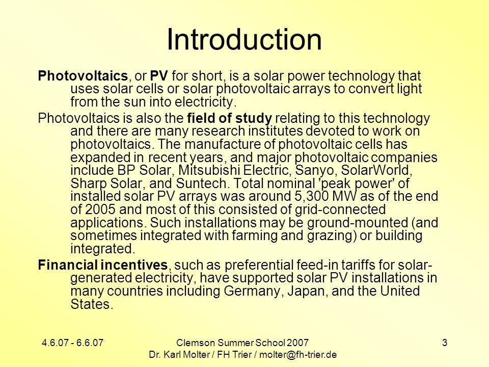 4.6.07 - 6.6.07Clemson Summer School 2007 Dr. Karl Molter / FH Trier / molter@fh-trier.de 3 Introduction Photovoltaics, or PV for short, is a solar po