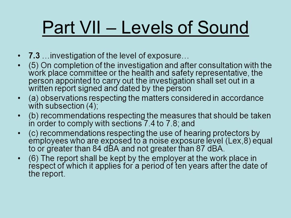 Part VII – Levels of Sound 7.3 …investigation of the level of exposure… (5) On completion of the investigation and after consultation with the work pl