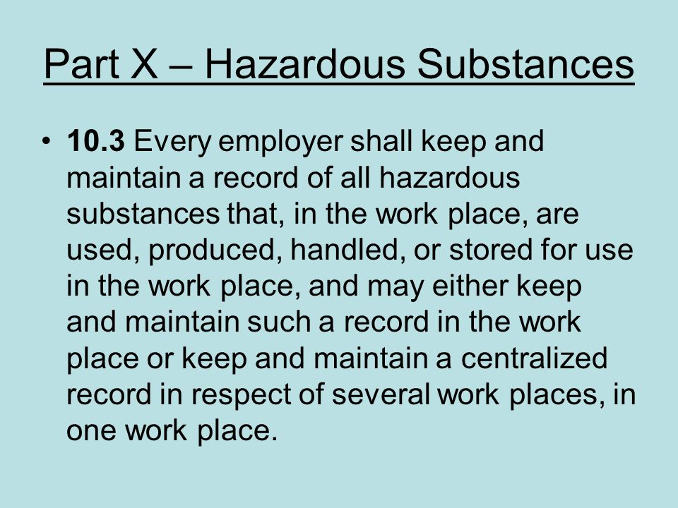 Part X – Hazardous Substances 10.3 Every employer shall keep and maintain a record of all hazardous substances that, in the work place, are used, prod