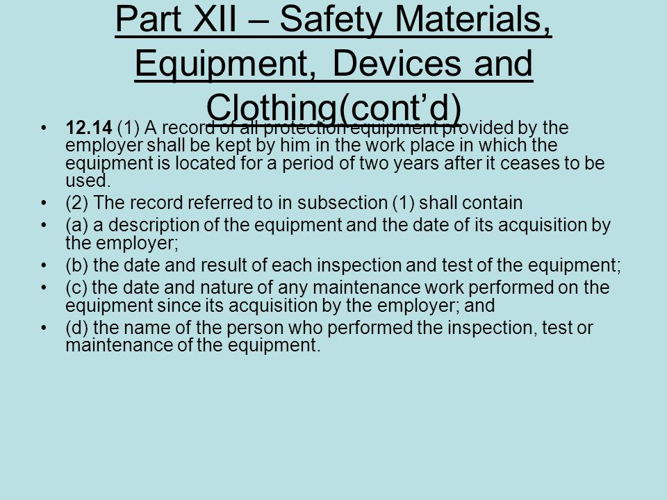 Part XII – Safety Materials, Equipment, Devices and Clothing(contd) 12.14 (1) A record of all protection equipment provided by the employer shall be k