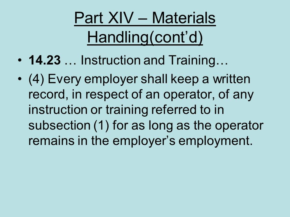 Part XIV – Materials Handling(contd) 14.23 … Instruction and Training… (4) Every employer shall keep a written record, in respect of an operator, of a