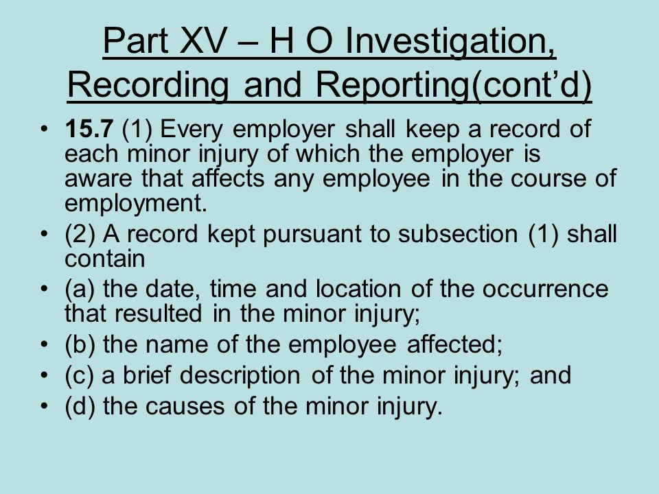 Part XV – H O Investigation, Recording and Reporting(contd) 15.7 (1) Every employer shall keep a record of each minor injury of which the employer is