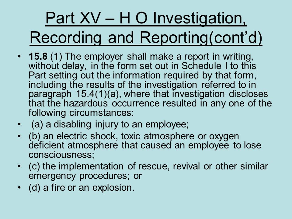 Part XV – H O Investigation, Recording and Reporting(contd) 15.8 (1) The employer shall make a report in writing, without delay, in the form set out i