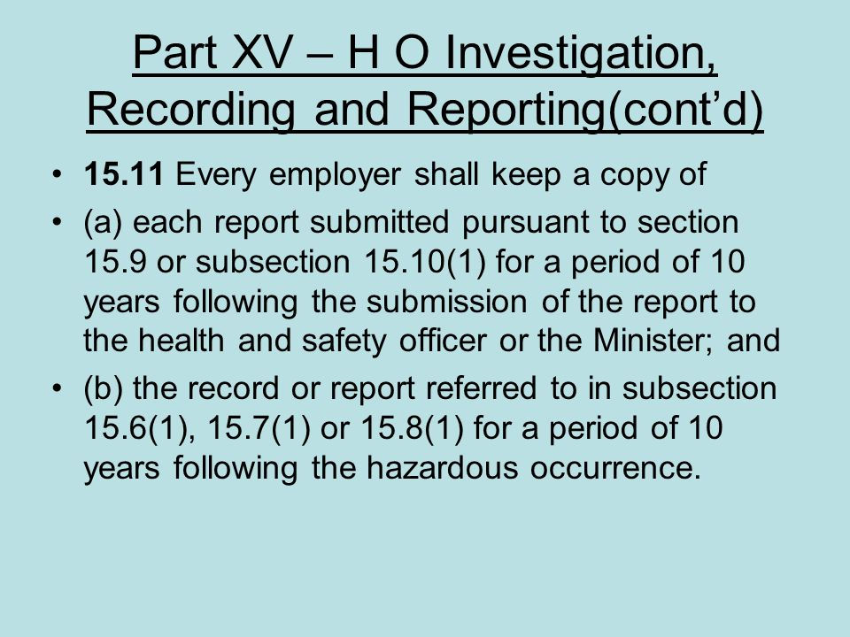 Part XV – H O Investigation, Recording and Reporting(contd) 15.11 Every employer shall keep a copy of (a) each report submitted pursuant to section 15