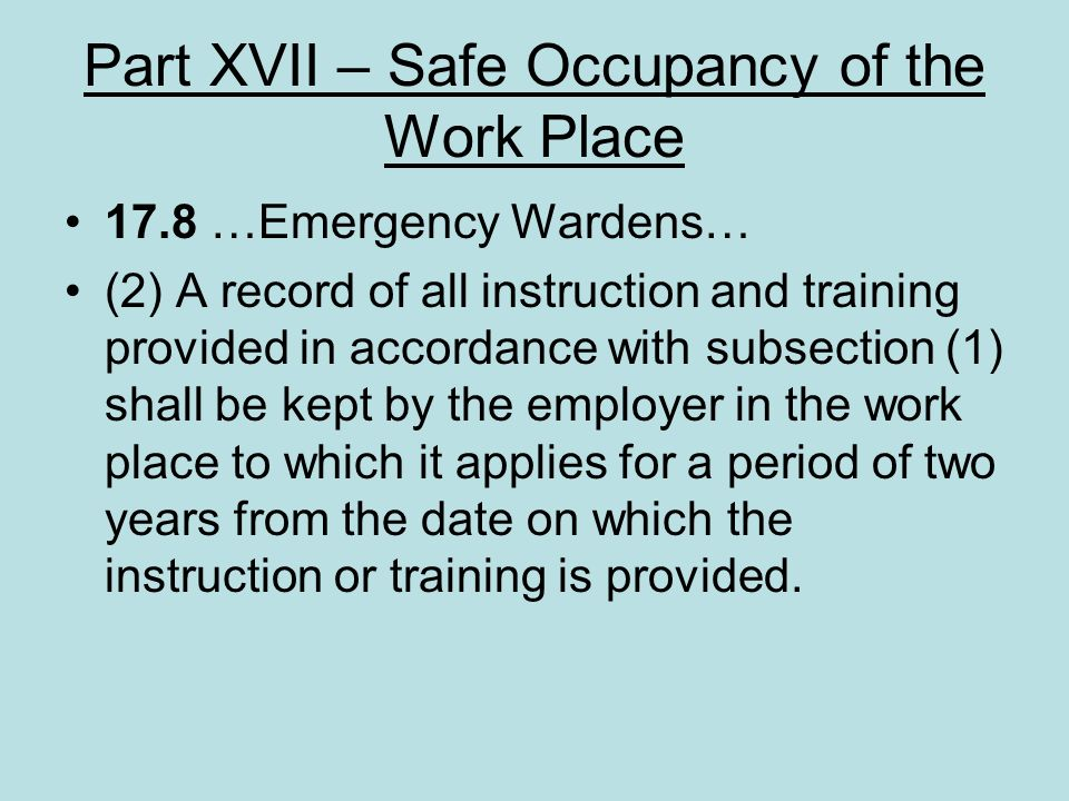 Part XVII – Safe Occupancy of the Work Place 17.8 …Emergency Wardens… (2) A record of all instruction and training provided in accordance with subsect