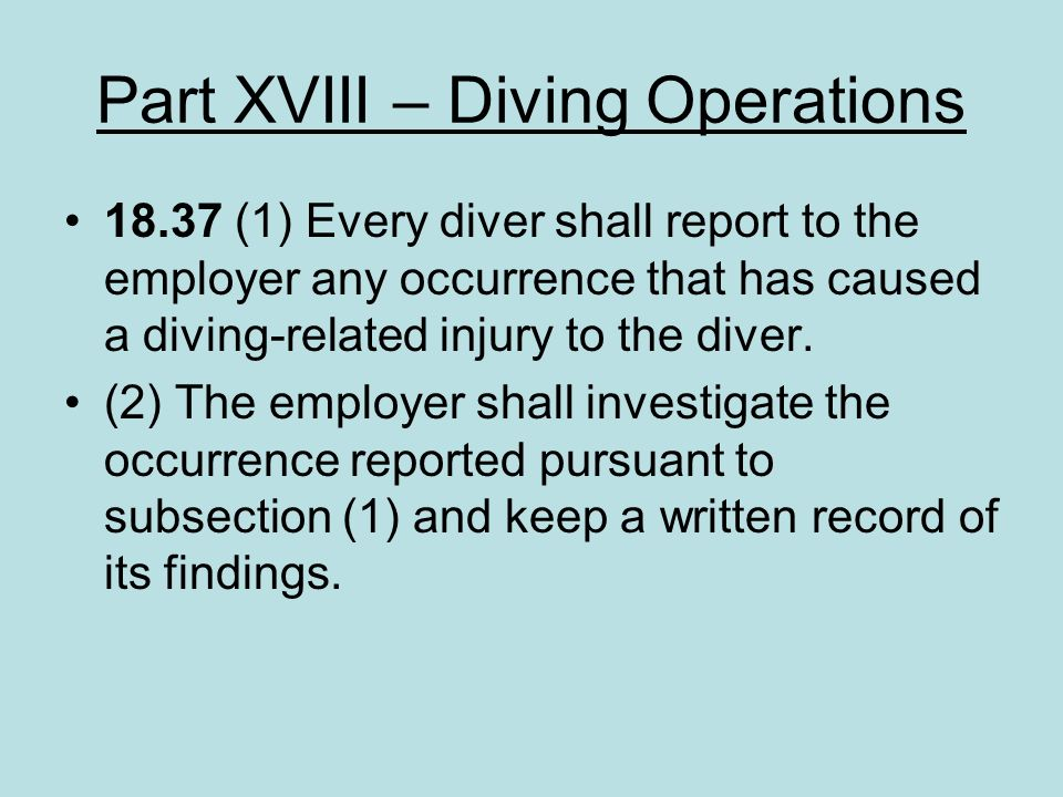 Part XVIII – Diving Operations 18.37 (1) Every diver shall report to the employer any occurrence that has caused a diving-related injury to the diver.