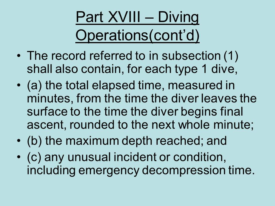 Part XVIII – Diving Operations(contd) The record referred to in subsection (1) shall also contain, for each type 1 dive, (a) the total elapsed time, m