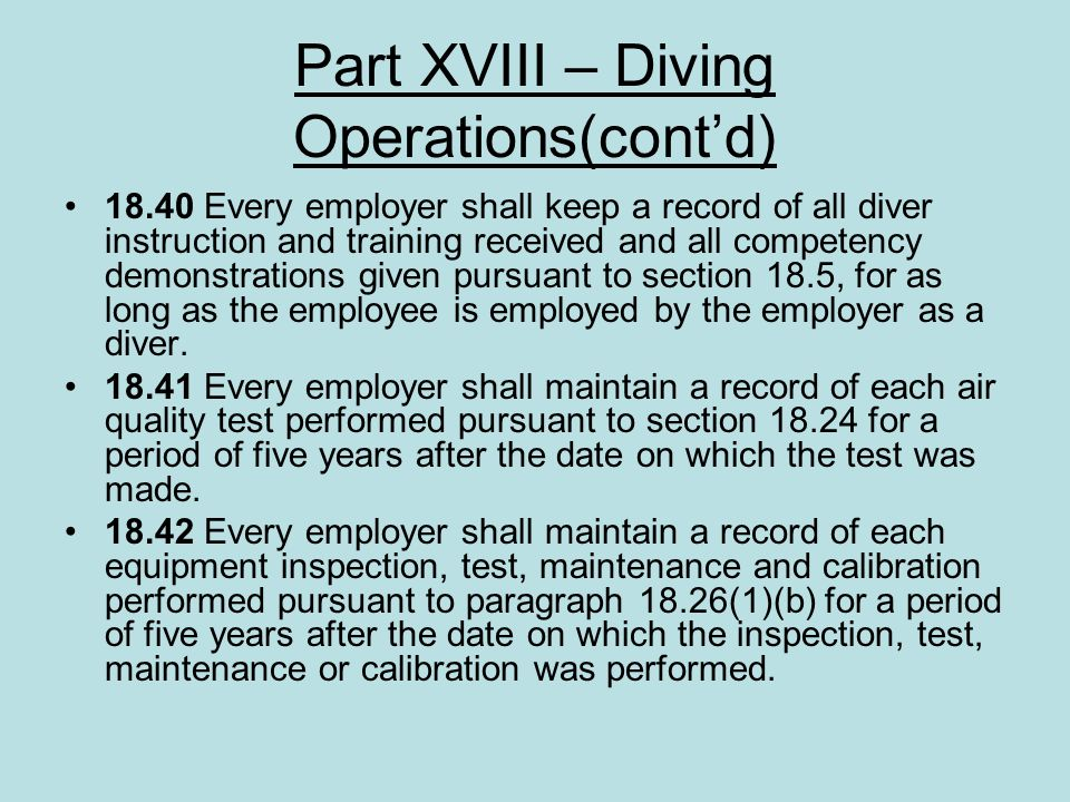Part XVIII – Diving Operations(contd) 18.40 Every employer shall keep a record of all diver instruction and training received and all competency demon