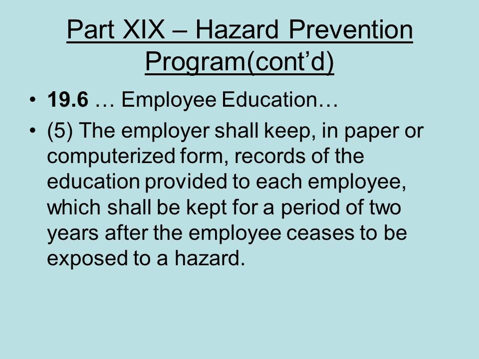 Part XIX – Hazard Prevention Program(contd) 19.6 … Employee Education… (5) The employer shall keep, in paper or computerized form, records of the educ