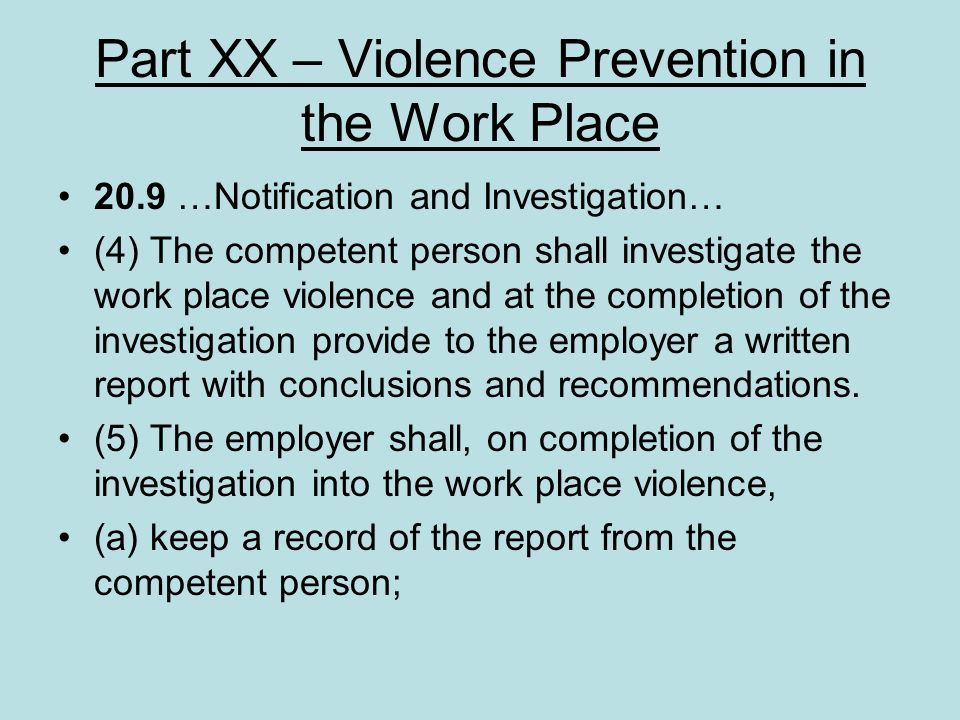 Part XX – Violence Prevention in the Work Place 20.9 …Notification and Investigation… (4) The competent person shall investigate the work place violen